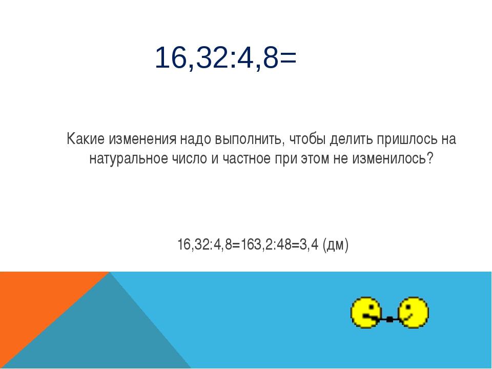 16,32:4,8= Какие изменения надо выполнить, чтобы делить пришлось на натуральн...