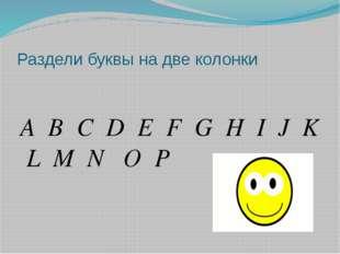 Раздели буквы на две колонки A B C D E F G H I J K L M N O P