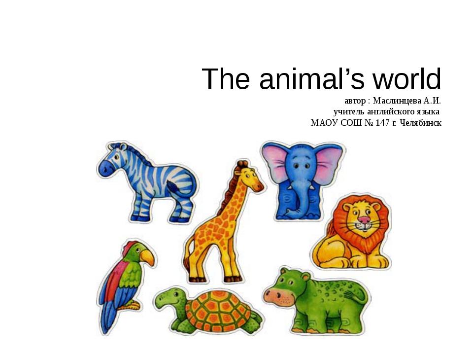 The animal's world автор : Маслинцева А.И. учитель английского языка МАОУ СОШ...