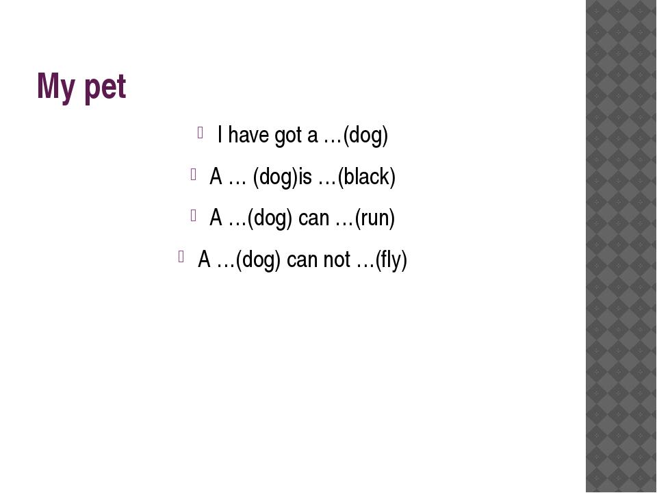 My pet I have got a …(dog) A … (dog)is …(black) A …(dog) can …(run) A …(dog)...