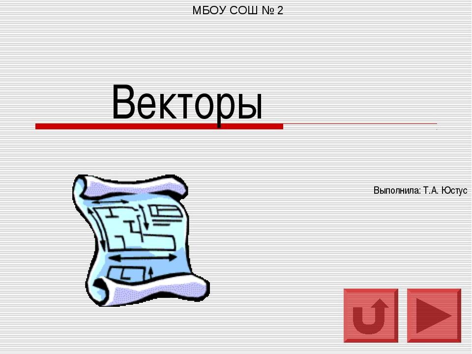Векторы Выполнила: Т.А. Юстус МБОУ СОШ № 2