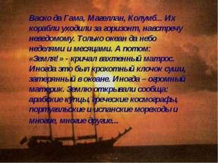 Васко да Гама, Магеллан, Колумб... Их корабли уходили за горизонт, навстречу