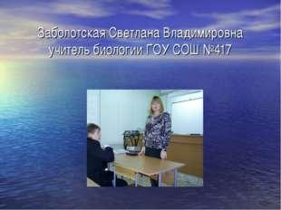 Заболотская Светлана Владимировна учитель биологии ГОУ СОШ №417