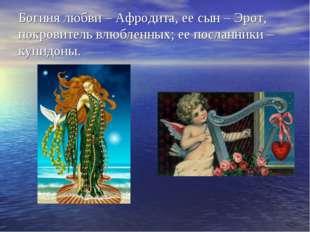 Богиня любви – Афродита, ее сын – Эрот, покровитель влюбленных; ее посланники