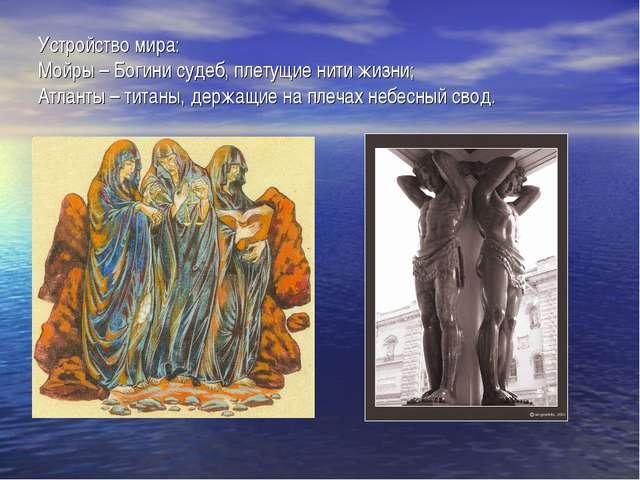 Устройство мира: Мойры – Богини судеб, плетущие нити жизни; Атланты – титаны,...