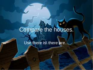 Compare the houses. Use there is\ there are…