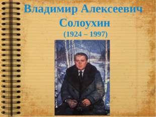 Владимир Алексеевич Солоухин (1924 – 1997)