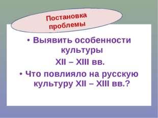 Выявить особенности культуры XII – XIII вв. Что повлияло на русскую культуру