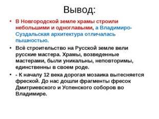 Вывод: В Новгородской земле храмы строили небольшими и одноглавыми, а Владими