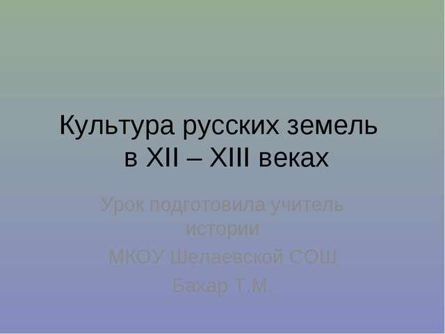 Культура русских земель в XII – XIII веках Урок подготовила учитель истории М...