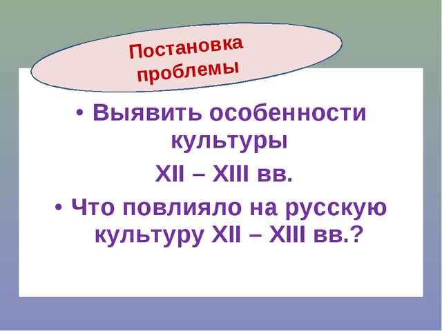 Выявить особенности культуры XII – XIII вв. Что повлияло на русскую культуру...