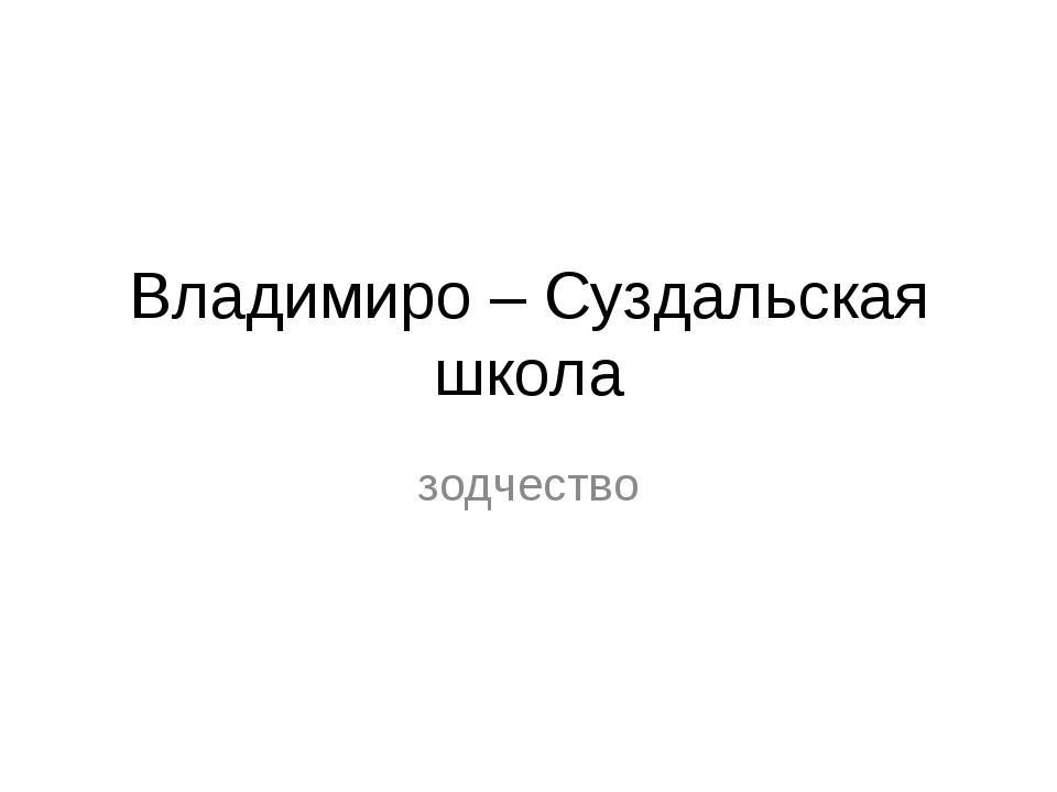 Владимиро – Суздальская школа зодчество