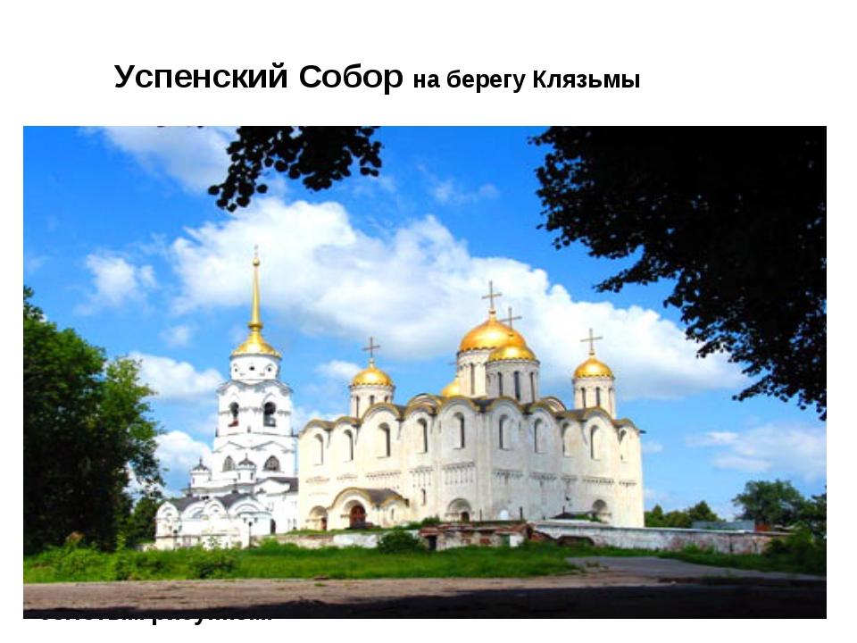Успенский Собор на берегу Клязьмы Успенский собор был построен во Владимире н...