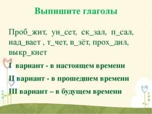 Выпишите глаголы Проб_жит, ун_сет, ск_зал, п_сал, над_вает , т_чет, в_зёт, пр
