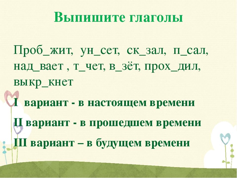 Выпишите глаголы Проб_жит, ун_сет, ск_зал, п_сал, над_вает , т_чет, в_зёт, пр...