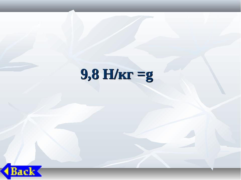 9,8 Н/кг =g