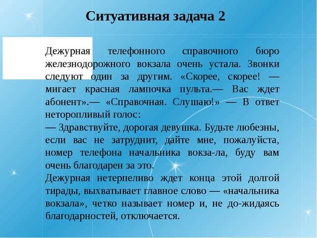 Ситуативная задача 2 Дежурная телефонного справочного бюро железнодорожного в...