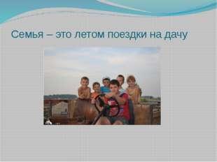 Семья – это летом поездки на дачу