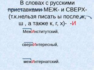 В словах с русскими приставками МЕЖ- и СВЕРХ-(т.к.нельзя писать ы после ж, ш