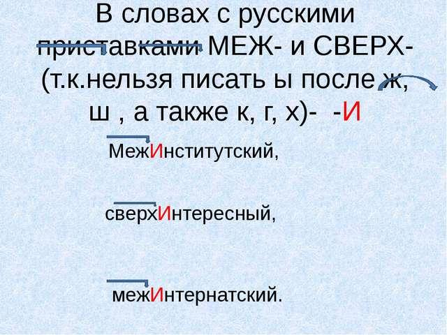 В словах с русскими приставками МЕЖ- и СВЕРХ-(т.к.нельзя писать ы после ж, ш...