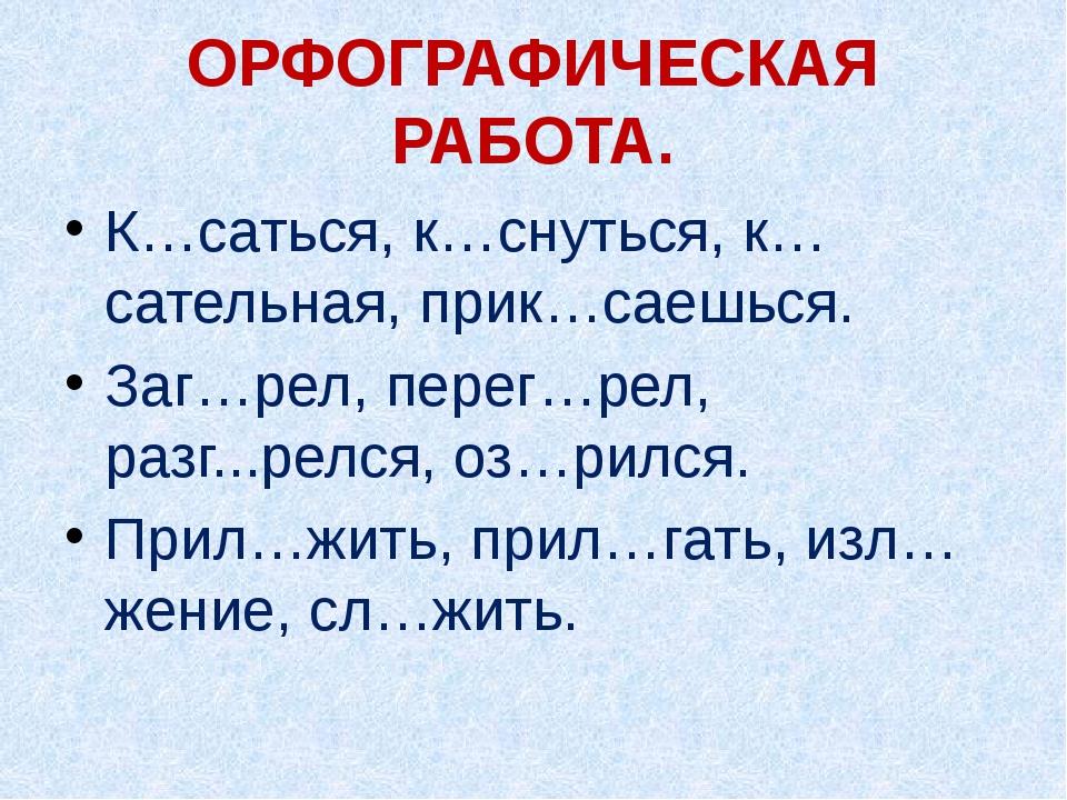 ОРФОГРАФИЧЕСКАЯ РАБОТА. К…саться, к…снуться, к…сательная, прик…саешься. Заг…р...