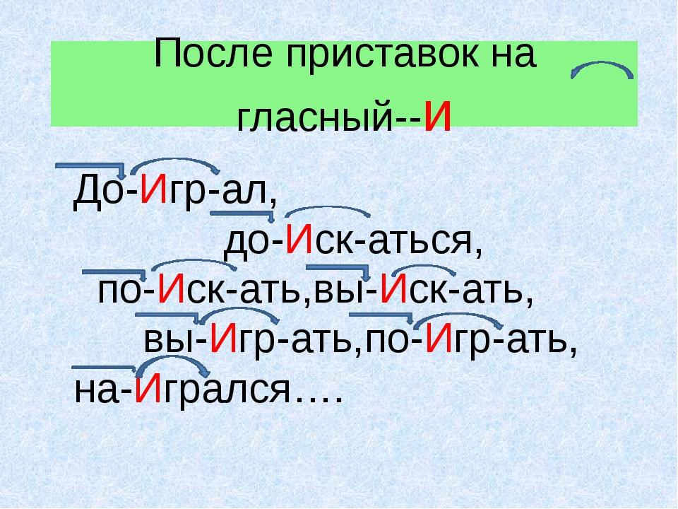После приставок на гласный--и До-Игр-ал, до-Иск-аться, по-Иск-ать,вы-Иск-ать,...
