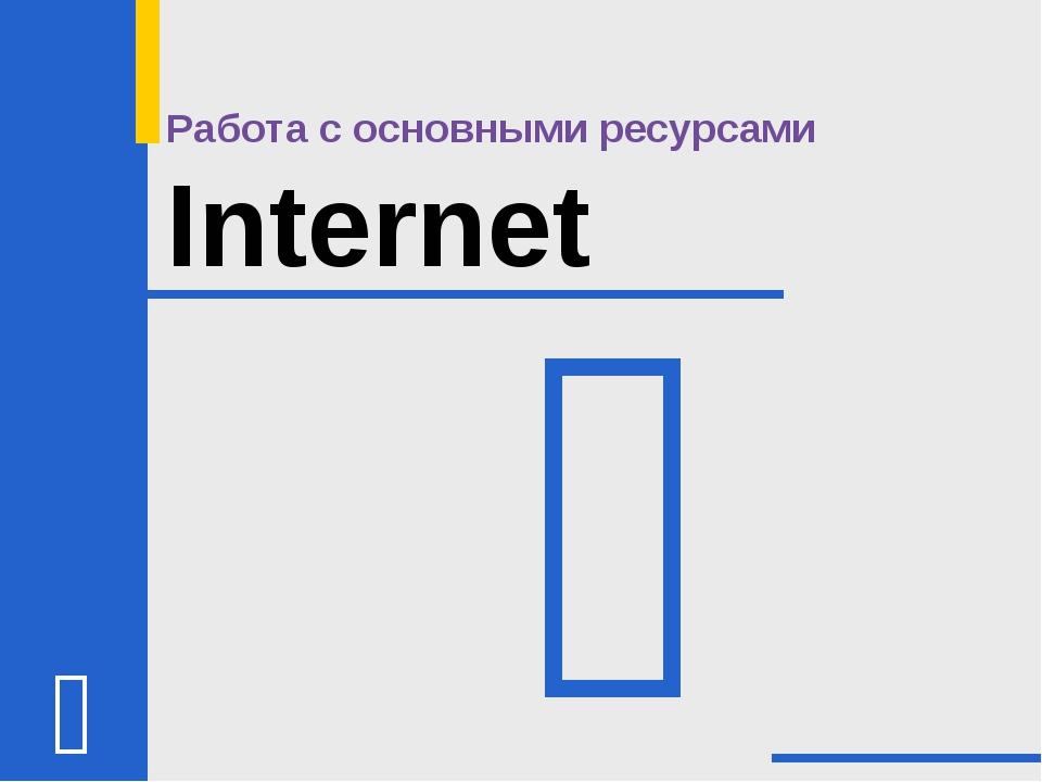 Работа с основными ресурсами Internet 