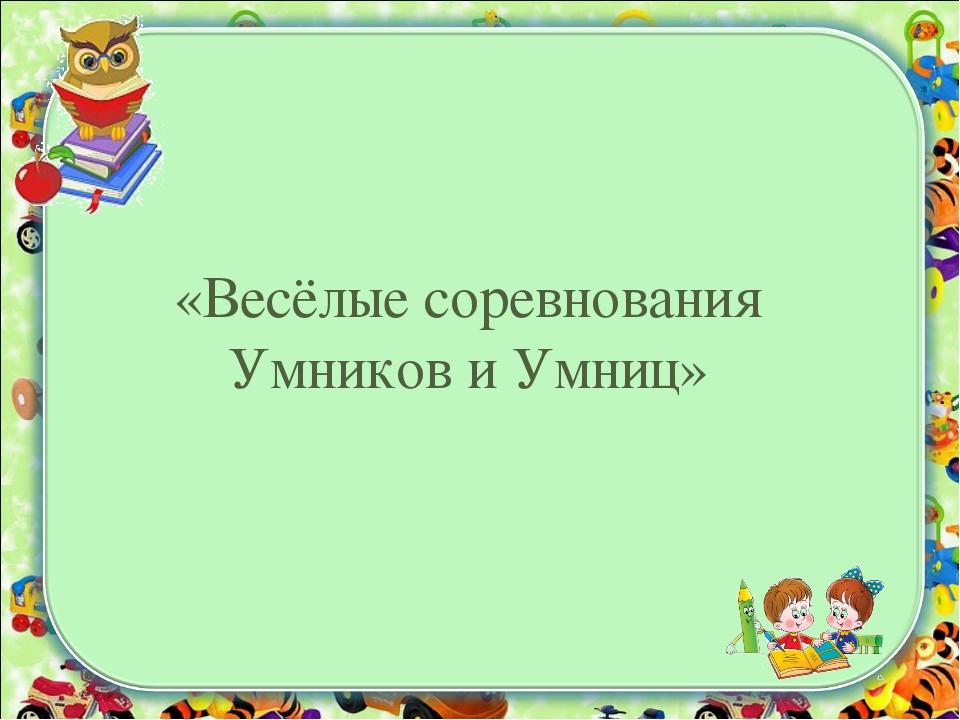 «Весёлые соревнования Умников и Умниц»
