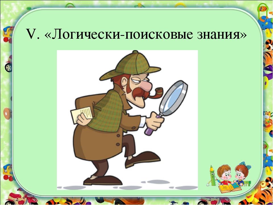V. «Логически-поисковые знания»