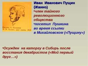Иван Иванович Пущин (Жанно) член тайного революционного общества посетил Пушк