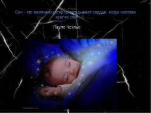 Сон - это желание, которое загадывает сердце, когда человек крепко спит………… П