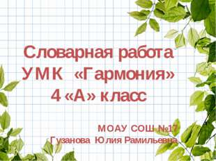 Словарная работа УМК «Гармония» 4 «А» класс МОАУ СОШ №17 Гузанова Юлия Рамил
