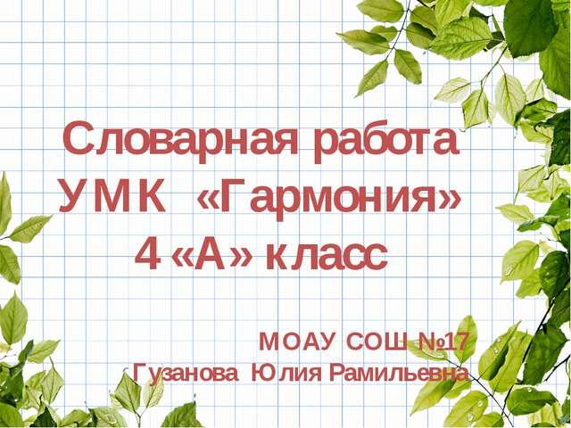Словарная работа УМК «Гармония» 4 «А» класс МОАУ СОШ №17 Гузанова Юлия Рамил...