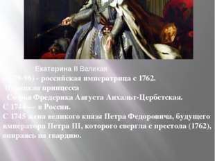 Екатерина II Великая (1729-96) - российская императрица с 1762. Немецкая при