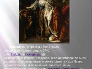 Елизавета Петровна 1709-1761/62 российская императрица с 1741, дочь Петра I