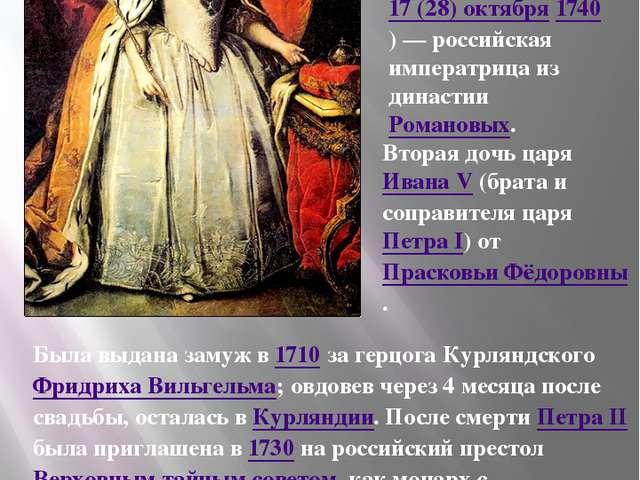 Была выдана замуж в 1710 за герцога Курляндского Фридриха Вильгельма; овдовев...