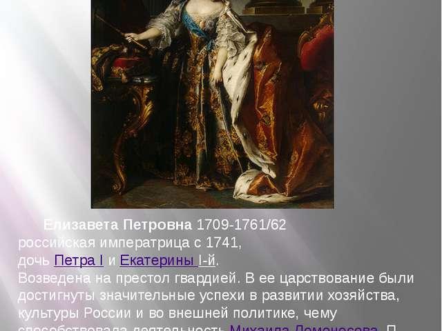 Елизавета Петровна 1709-1761/62 российская императрица с 1741, дочь Петра I...