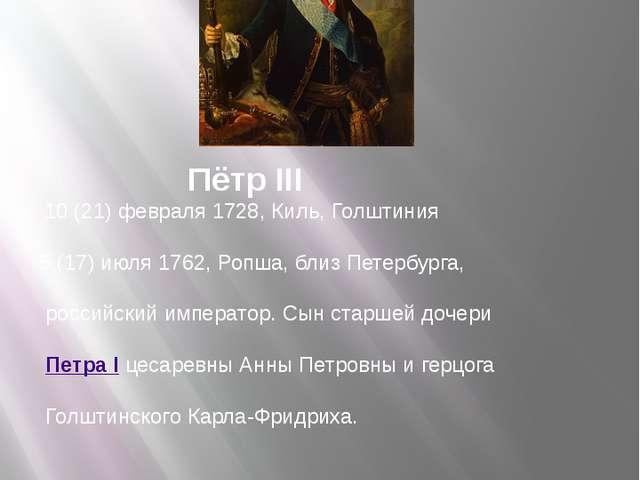 Пётр III 10 (21) февраля 1728, Киль, Голштиния 5 (17) июля 1762, Ропша, близ...