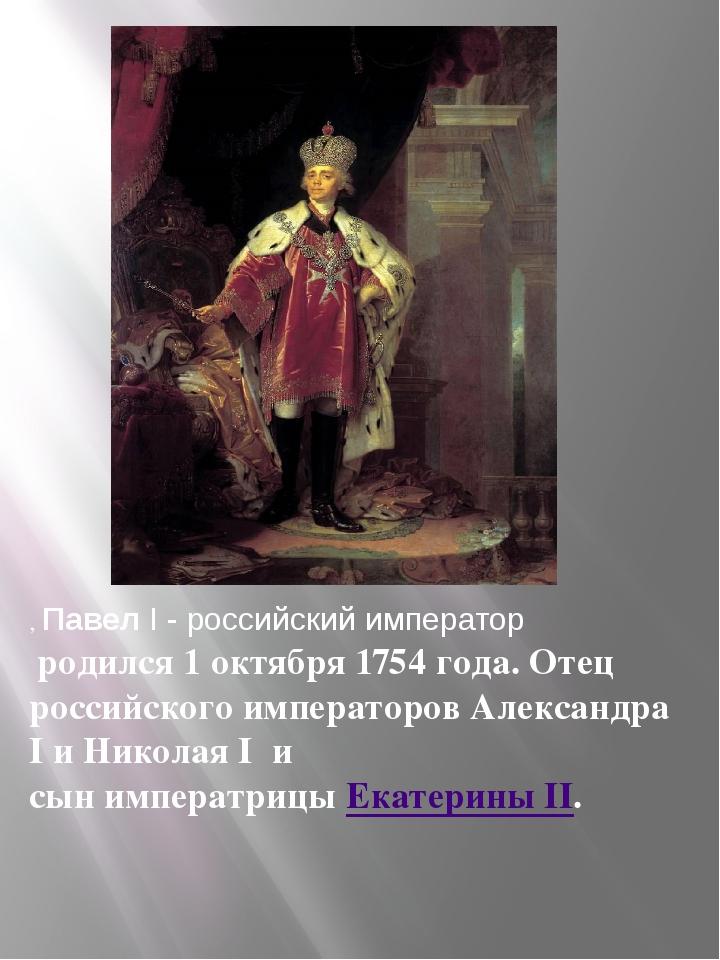 , Павел I - российский император родился 1 октября 1754 года. Отец российског...