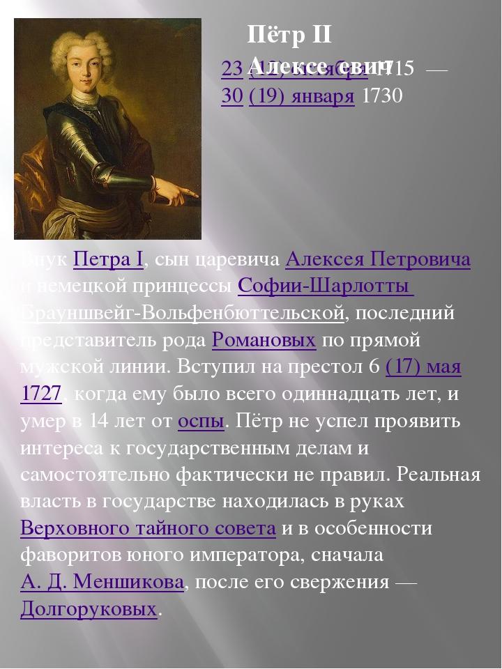 23 (12) октября 1715 — 30 (19) января 1730 Внук Петра I, сын царевича Алексе...