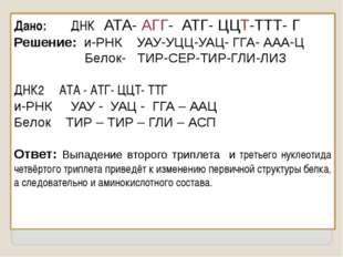 Дано: ДНК АТА- АГГ- АТГ- ЦЦТ-ТТТ- Г Решение: и-РНК УАУ-УЦЦ-УАЦ- ГГА- ААА-Ц Бе