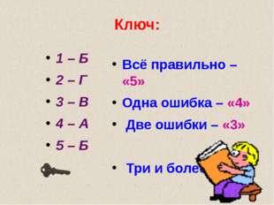 Ключ: 1 – Б 2 – Г 3 – В 4 – А 5 – Б Всё правильно – «5» Одна ошибка – «4» Две