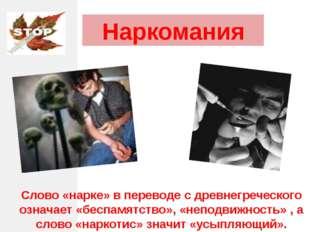 Наркомания Слово «нарке» в переводе с древнегреческого означает «беспамятство