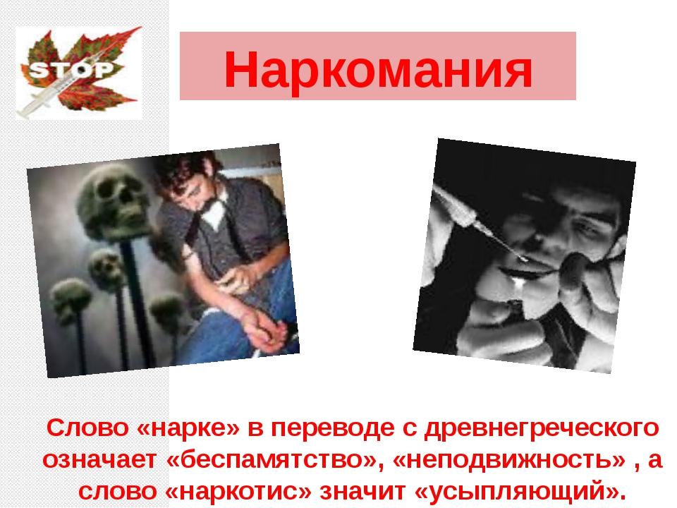 Наркомания Слово «нарке» в переводе с древнегреческого означает «беспамятство...