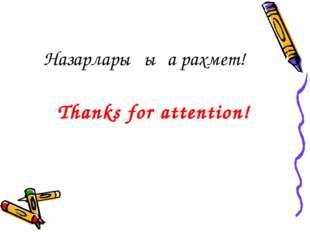 Thanks for attention! Назарларыңыға рахмет!