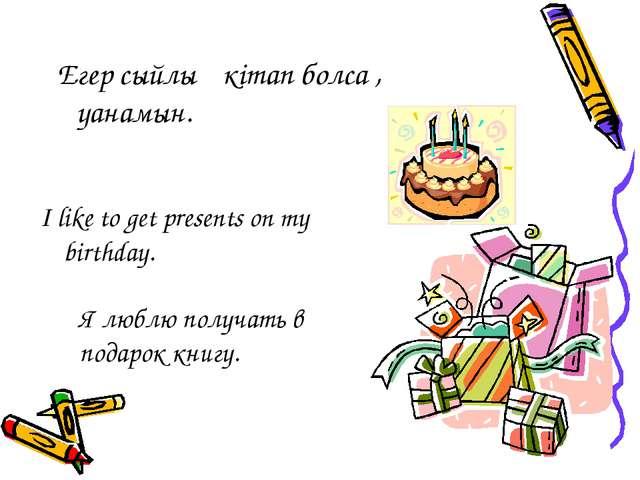 I like to get presents on my birthday. Я люблю получать в подарок книгу. Егер...