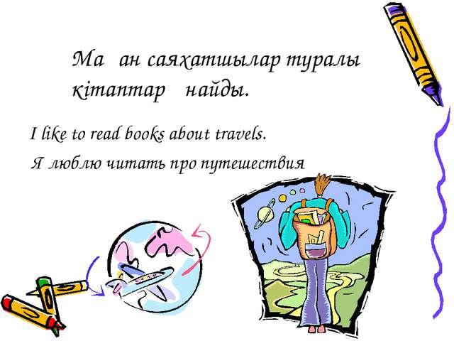 I like to read books about travels. Я люблю читать про путешествия Маған саях...