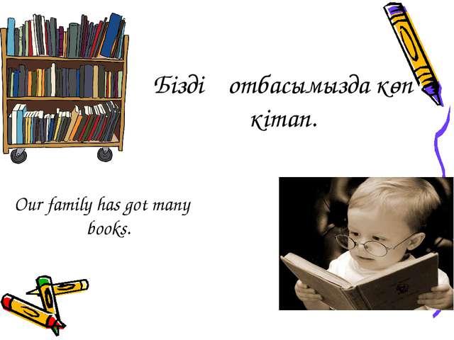 Біздің отбасымызда көп кітап. Our family has got many books.