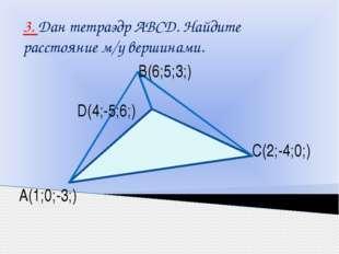 3. Дан тетраэдр АВСD. Найдите расстояние м/у вершинами. В(6;5;3;) С(2;-4;0;)