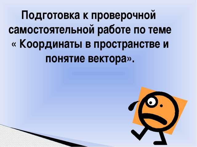 Подготовка к проверочной самостоятельной работе по теме « Координаты в простр...